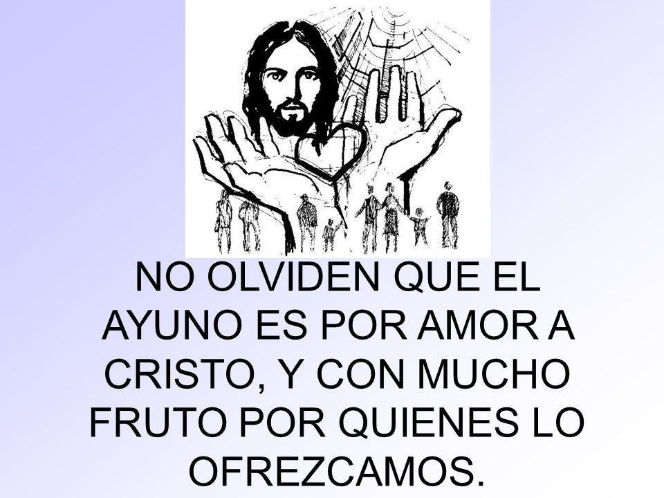 NO OLVIDEN QUE EL AYUNO ES POR AMOR A CRISTO, Y CON MUCHO FRUTO POR QUIENES LO OFREZCAMOS.