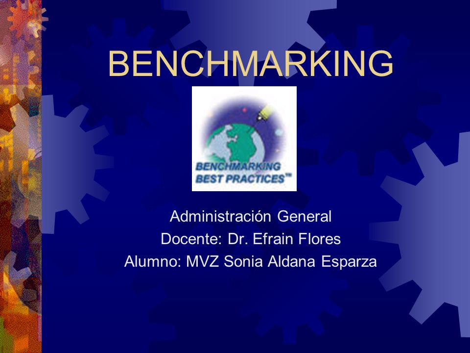 BENCHMARKING Administración General Docente: Dr. Efrain Flores Alumno: MVZ Sonia Aldana Esparza