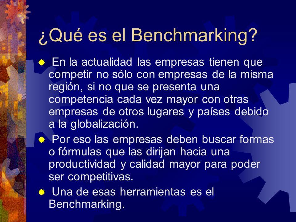 ¿Qué es el Benchmarking? En la actualidad las empresas tienen que competir no sólo con empresas de la misma región, si no que se presenta una competen