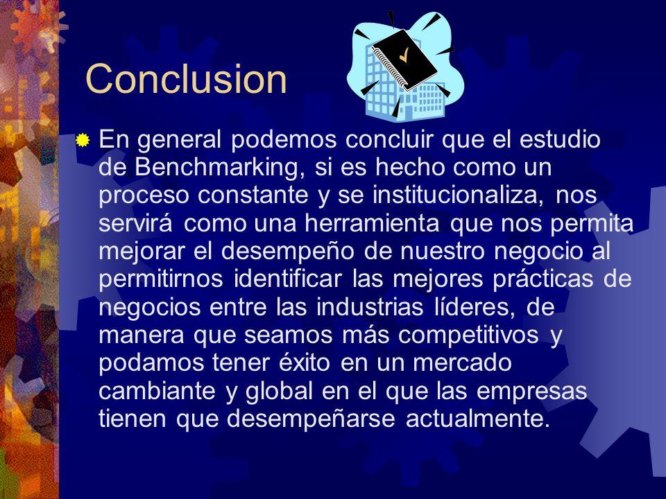 Conclusion En general podemos concluir que el estudio de Benchmarking, si es hecho como un proceso constante y se institucionaliza, nos servirá como u