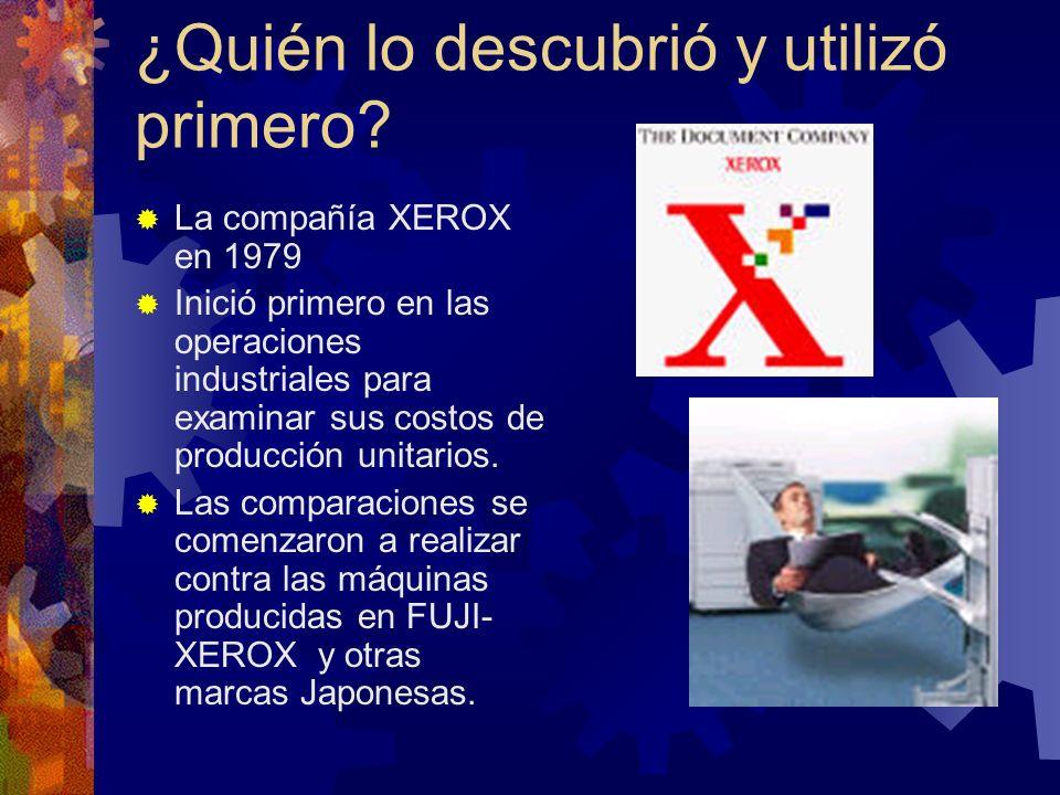 ¿Quién lo descubrió y utilizó primero? La compañía XEROX en 1979 Inició primero en las operaciones industriales para examinar sus costos de producción