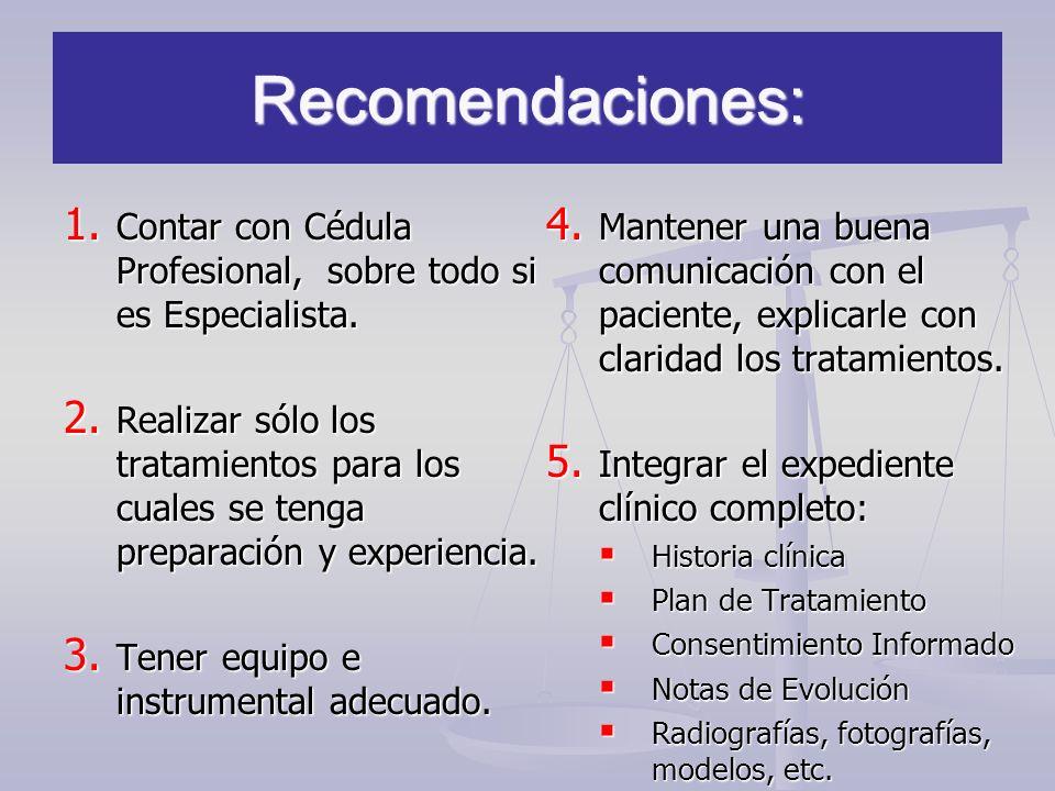 Recomendaciones: 1. Contar con Cédula Profesional, sobre todo si es Especialista. 2. Realizar sólo los tratamientos para los cuales se tenga preparaci
