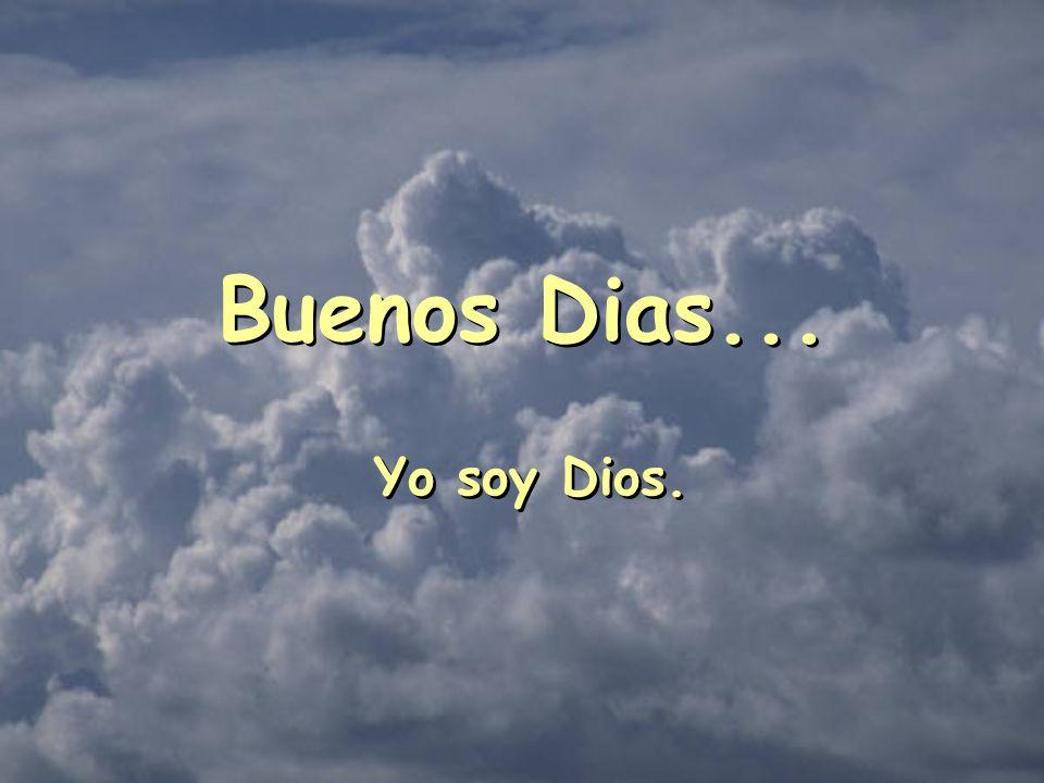 Buenos Dias... Yo soy Dios. Buenos Dias... Yo soy Dios.