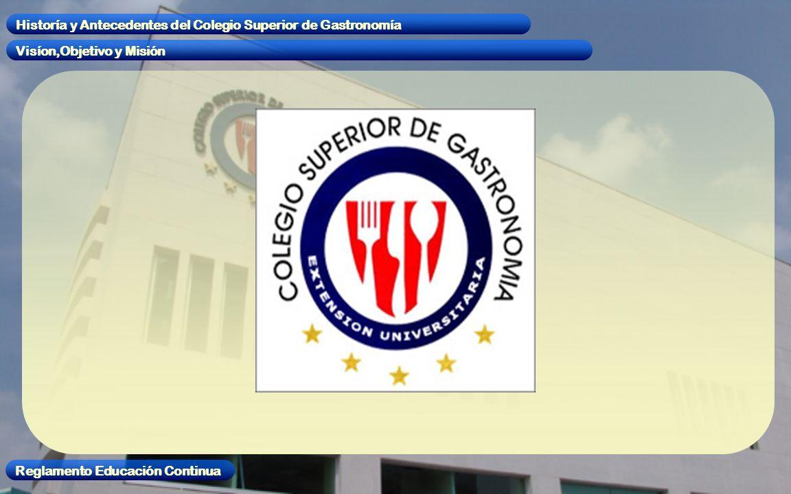 Visíon,Objetivo y Misión Historía y Antecedentes del Colegio Superior de Gastronomía Reglamento Educación Continua