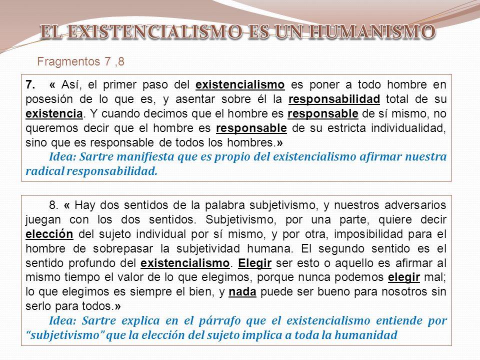 Fragmentos 7,8 7.« Así, el primer paso del existencialismo es poner a todo hombre en posesión de lo que es, y asentar sobre él la responsabilidad tota
