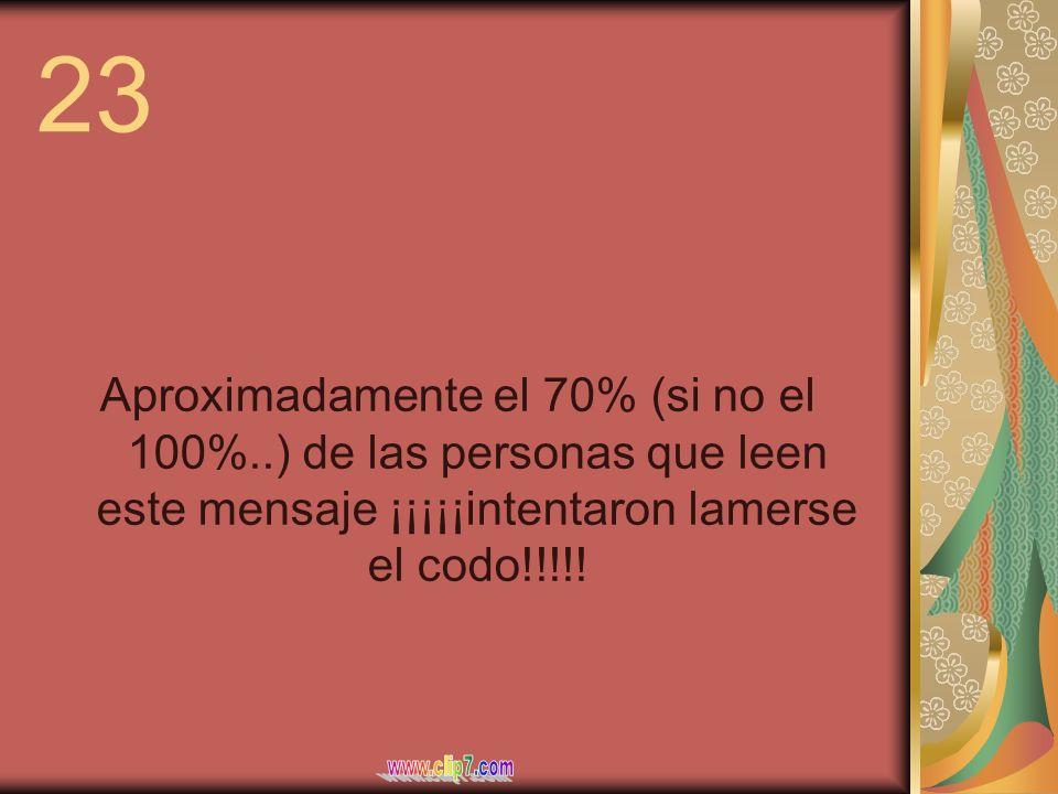 23 Aproximadamente el 70% (si no el 100%..) de las personas que leen este mensaje ¡¡¡¡¡intentaron lamerse el codo!!!!!
