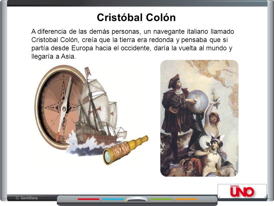 Cristóbal Colón A diferencia de las demás personas, un navegante italiano llamado Cristobal Colón, creía que la tierra era redonda y pensaba que si pa