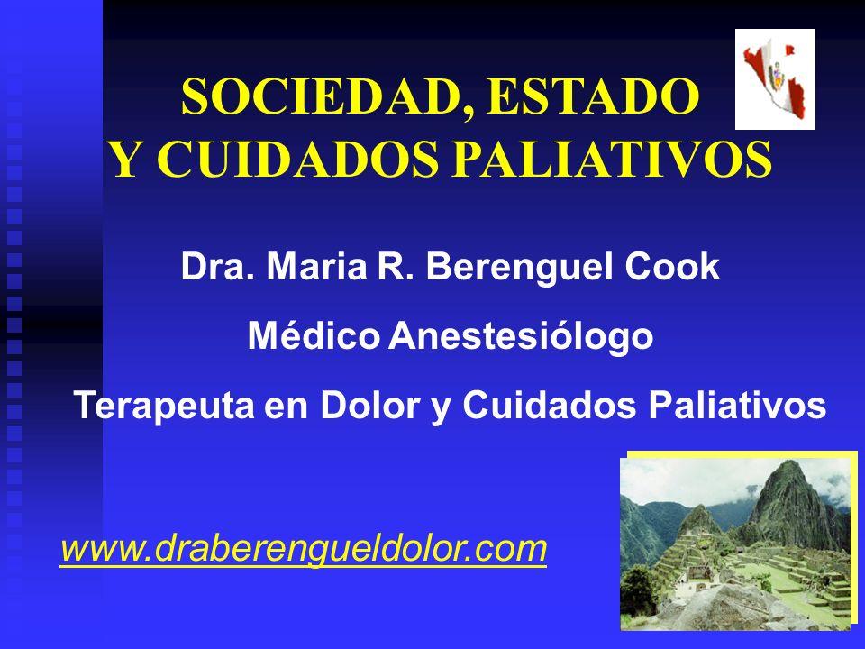 Dra. Maria R. Berenguel Cook Médico Anestesiólogo Terapeuta en Dolor y Cuidados Paliativos SOCIEDAD, ESTADO Y CUIDADOS PALIATIVOS www.draberengueldolo