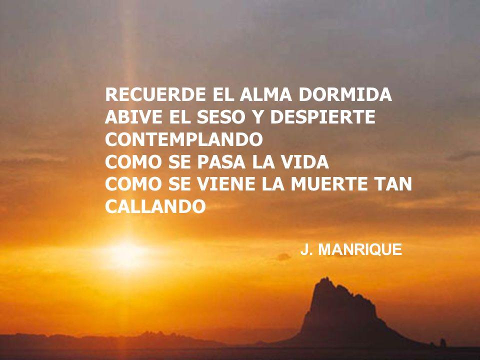 RECUERDE EL ALMA DORMIDA ABIVE EL SESO Y DESPIERTE CONTEMPLANDO COMO SE PASA LA VIDA COMO SE VIENE LA MUERTE TAN CALLANDO J. MANRIQUE