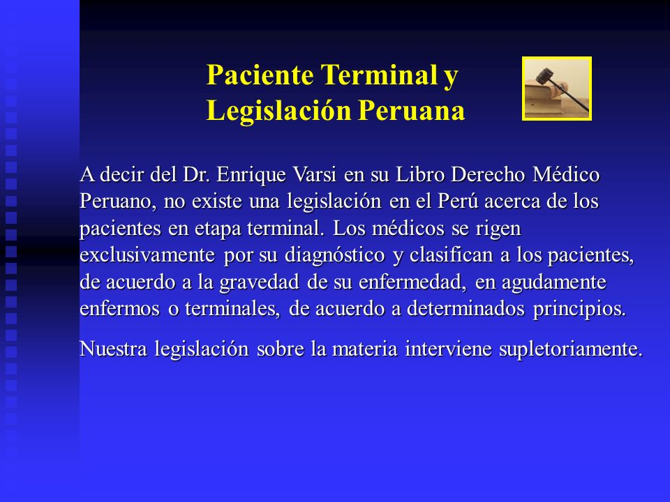 Paciente Terminal y Legislación Peruana A decir del Dr. Enrique Varsi en su Libro Derecho Médico Peruano, no existe una legislación en el Perú acerca