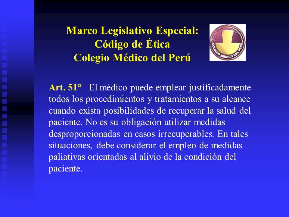 Marco Legislativo Especial: Código de Ética Colegio Médico del Perú Art. 51° El médico puede emplear justificadamente todos los procedimientos y trata