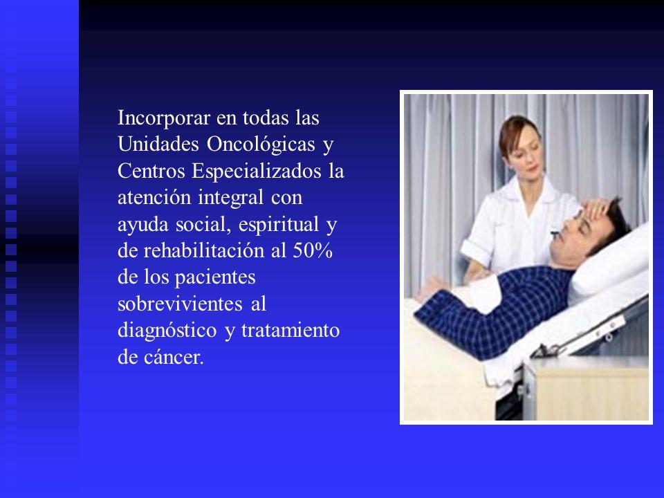 Incorporar en todas las Unidades Oncológicas y Centros Especializados la atención integral con ayuda social, espiritual y de rehabilitación al 50% de los pacientes sobrevivientes al diagnóstico y tratamiento de cáncer.