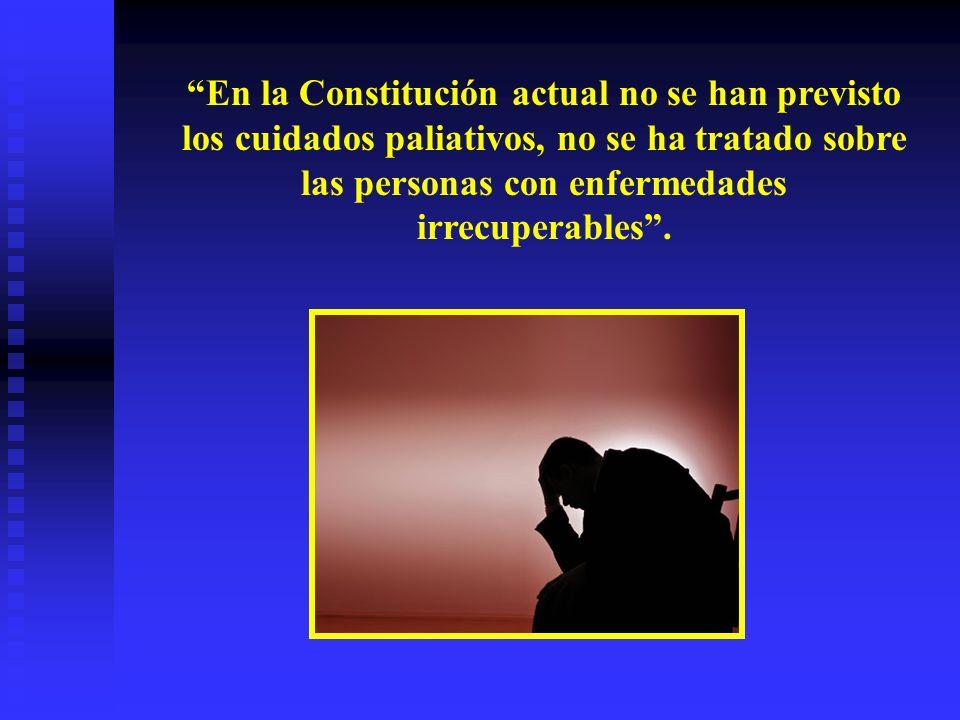 En la Constitución actual no se han previsto los cuidados paliativos, no se ha tratado sobre las personas con enfermedades irrecuperables.