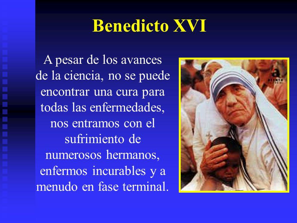 Benedicto XVI A pesar de los avances de la ciencia, no se puede encontrar una cura para todas las enfermedades, nos entramos con el sufrimiento de numerosos hermanos, enfermos incurables y a menudo en fase terminal.