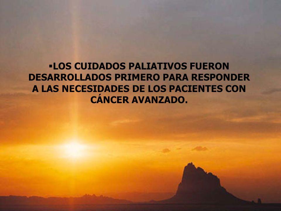LOS CUIDADOS PALIATIVOS FUERON DESARROLLADOS PRIMERO PARA RESPONDER A LAS NECESIDADES DE LOS PACIENTES CON CÁNCER AVANZADO.