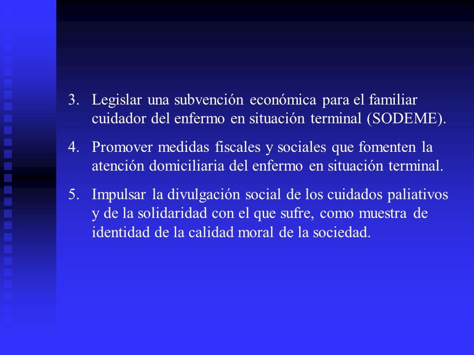 3.Legislar una subvención económica para el familiar cuidador del enfermo en situación terminal (SODEME). 4.Promover medidas fiscales y sociales que f