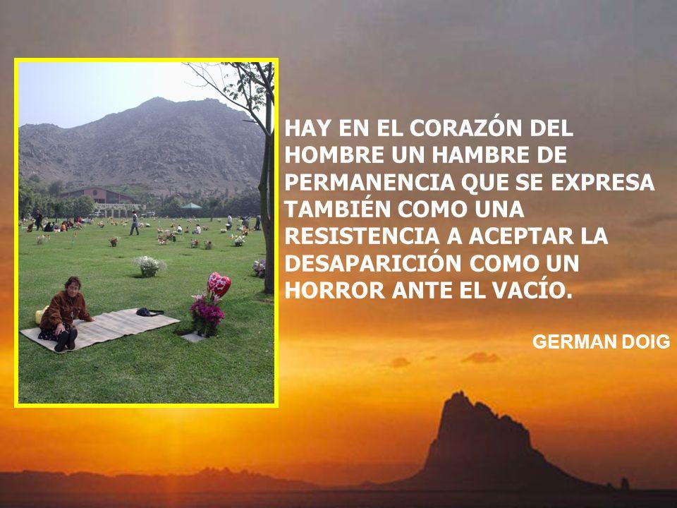 HAY EN EL CORAZÓN DEL HOMBRE UN HAMBRE DE PERMANENCIA QUE SE EXPRESA TAMBIÉN COMO UNA RESISTENCIA A ACEPTAR LA DESAPARICIÓN COMO UN HORROR ANTE EL VACÍO.