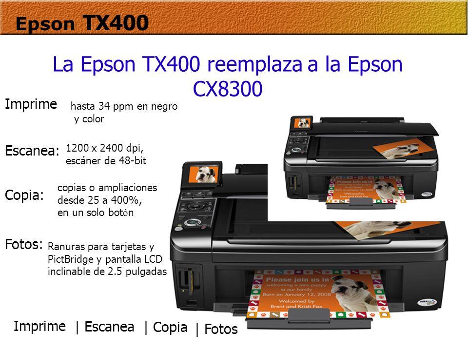 Epson TX400 La Epson TX400 reemplaza a la Epson CX8300 Imprime hasta 34 ppm en negro y color copias o ampliaciones desde 25 a 400%, en un solo bot ó n 1200 x 2400 dpi, escáner de 48-bit Ranuras para tarjetas y PictBridge y pantalla LCD inclinable de 2.5 pulgadas Copia: Escanea: Fotos: | Escanea | Copia | Fotos Imprime