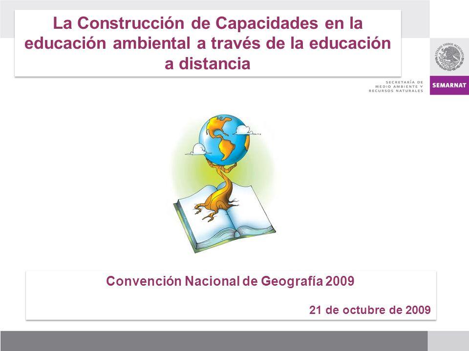 La Construcción de Capacidades en la educación ambiental a través de la educación a distancia Convención Nacional de Geografía 2009 21 de octubre de 2009 Convención Nacional de Geografía 2009 21 de octubre de 2009