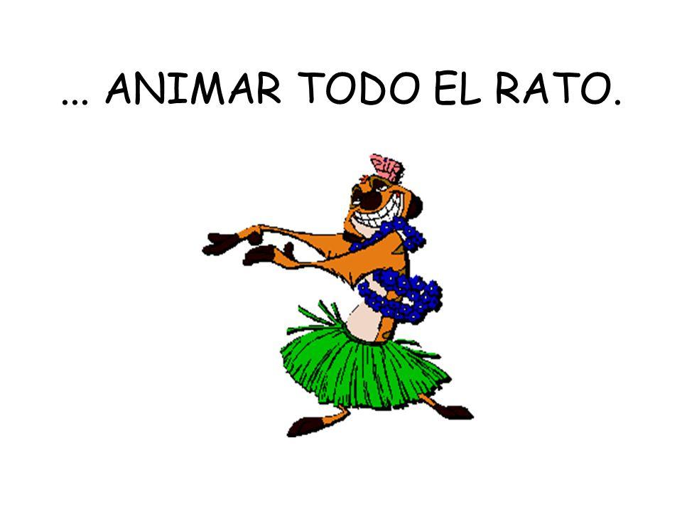 ... ANIMAR TODO EL RATO.