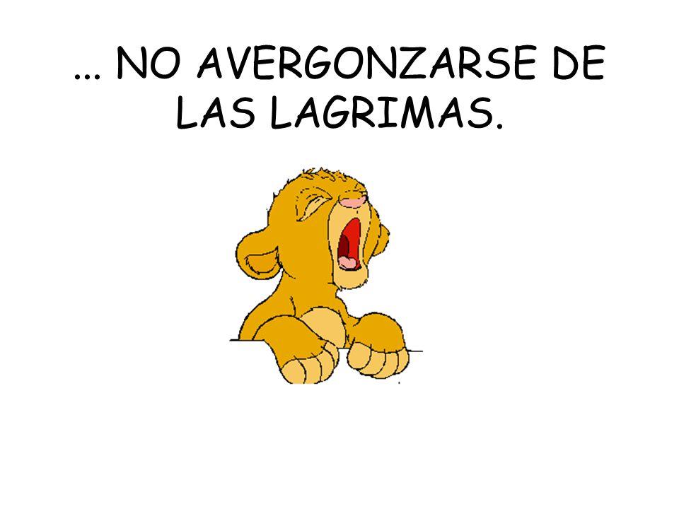 ... NO AVERGONZARSE DE LAS LAGRIMAS.