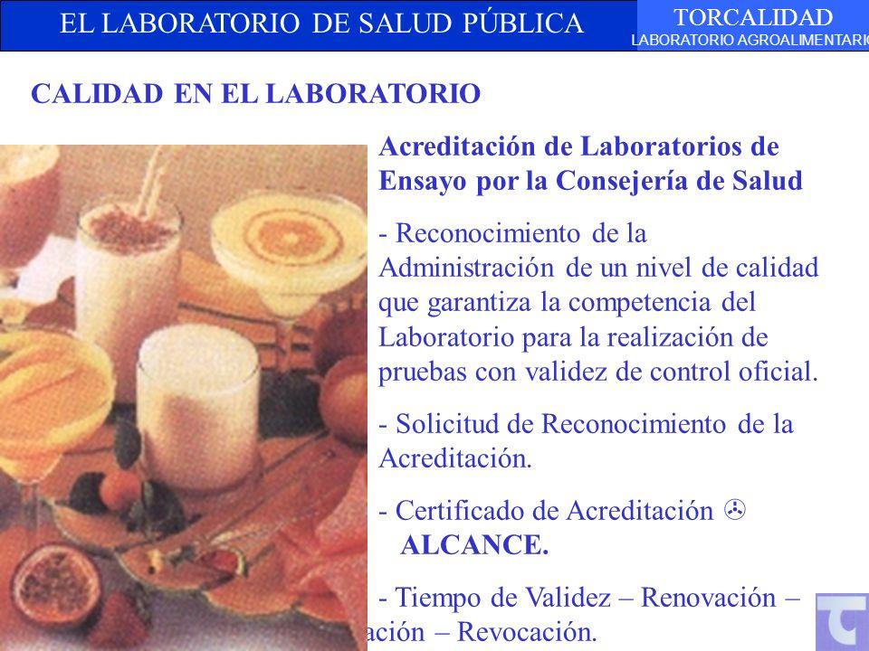 EL LABORATORIO DE SALUD PÚBLICA TORCALIDAD LABORATORIO AGROALIMENTARIO CALIDAD EN EL LABORATORIO Acreditación de Laboratorios de Ensayo por la Consejería de Salud - Reconocimiento de la Administración de un nivel de calidad que garantiza la competencia del Laboratorio para la realización de pruebas con validez de control oficial.