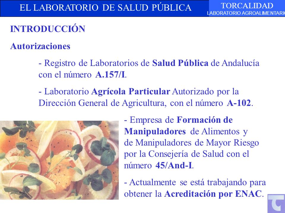 EL LABORATORIO DE SALUD PÚBLICA TORCALIDAD LABORATORIO AGROALIMENTARIO INTRODUCCIÓN Autorizaciones - Registro de Laboratorios de Salud Pública de Andalucía con el número A.157/I.