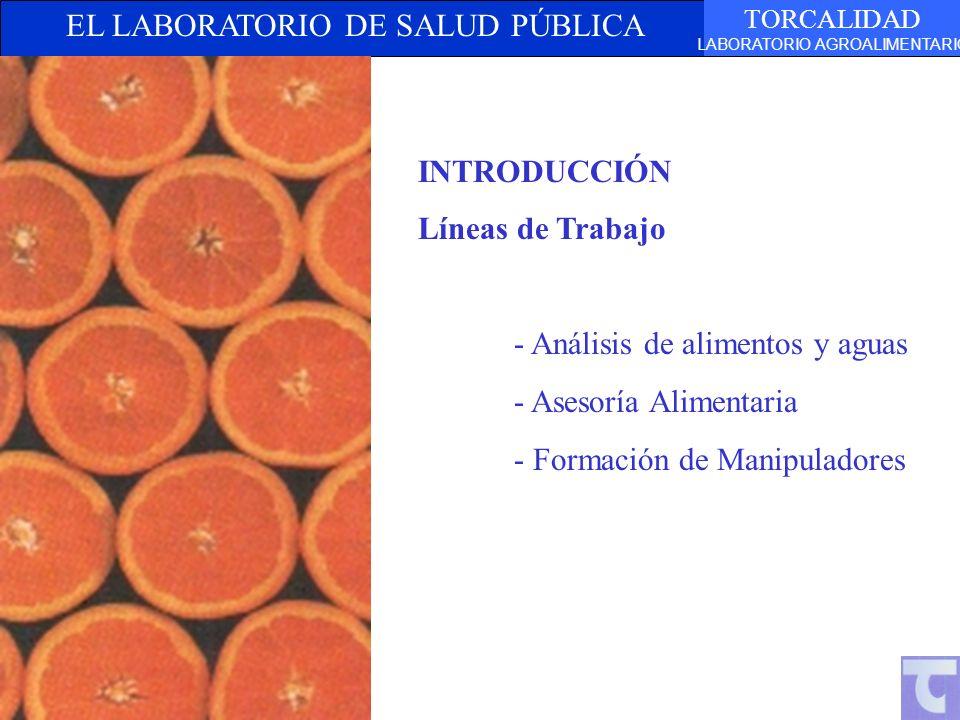 EL LABORATORIO DE SALUD PÚBLICA TORCALIDAD LABORATORIO AGROALIMENTARIO INTRODUCCIÓN Líneas de Trabajo - Análisis de alimentos y aguas - Asesoría Alimentaria - Formación de Manipuladores