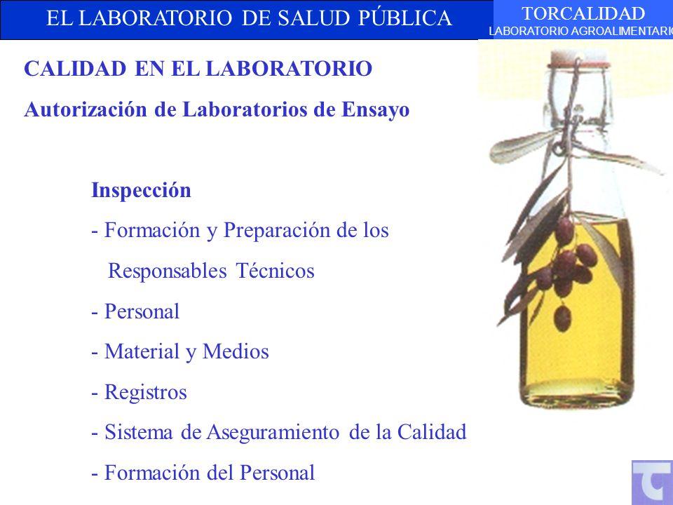 EL LABORATORIO DE SALUD PÚBLICA TORCALIDAD LABORATORIO AGROALIMENTARIO CALIDAD EN EL LABORATORIO Autorización de Laboratorios de Ensayo Inspección - Formación y Preparación de los Responsables Técnicos - Personal - Material y Medios - Registros - Sistema de Aseguramiento de la Calidad - Formación del Personal