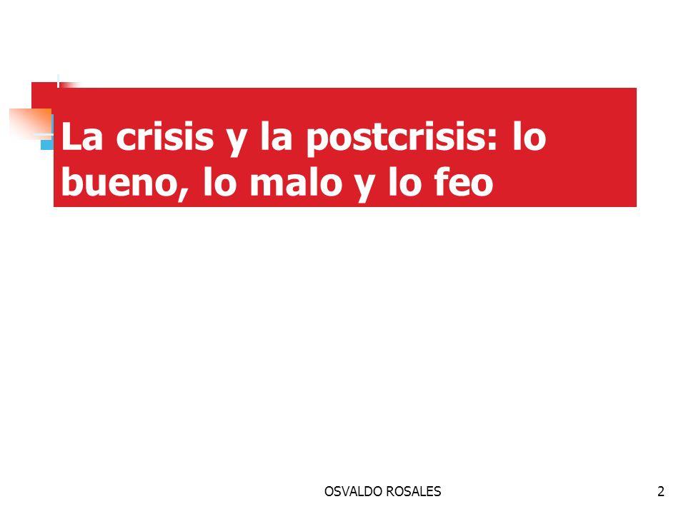 OSVALDO ROSALES2 La crisis y la postcrisis: lo bueno, lo malo y lo feo 1.