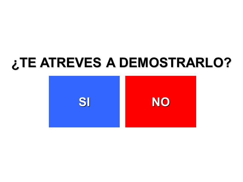 ¿TE ATREVES A DEMOSTRARLO? SI NO