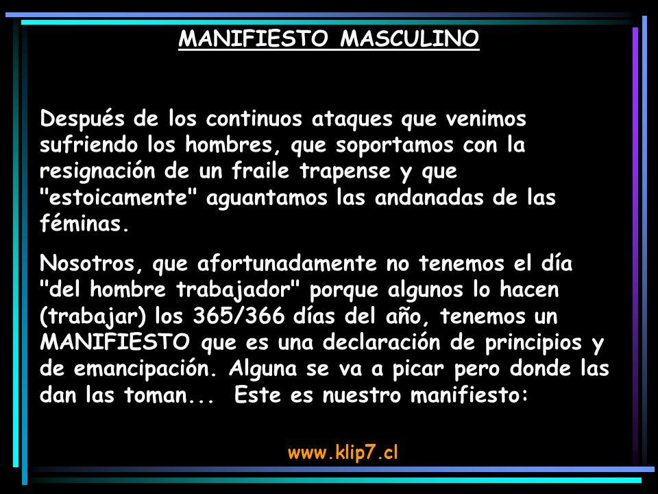 www.klip7.cl MANIFIESTO MASCULINO Después de los continuos ataques que venimos sufriendo los hombres, que soportamos con la resignación de un fraile trapense y que estoicamente aguantamos las andanadas de las féminas.