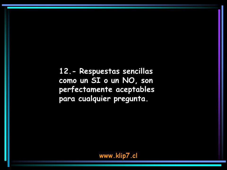 www.klip7.cl 12.- Respuestas sencillas como un SI o un NO, son perfectamente aceptables para cualquier pregunta.
