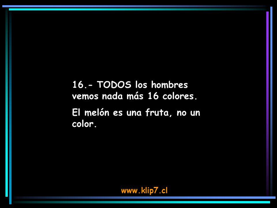 www.klip7.cl 16.- TODOS los hombres vemos nada más 16 colores. El melón es una fruta, no un color.