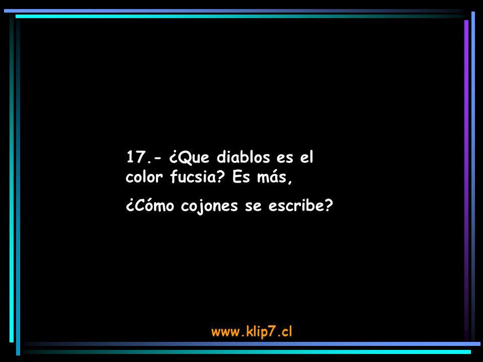 www.klip7.cl 17.- ¿Que diablos es el color fucsia? Es más, ¿Cómo cojones se escribe?