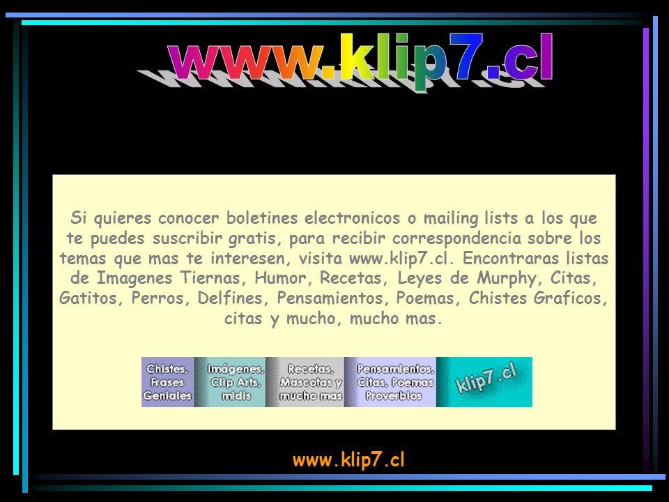 www.klip7.cl Si quieres conocer boletines electronicos o mailing lists a los que te puedes suscribir gratis, para recibir correspondencia sobre los temas que mas te interesen, visita www.klip7.cl.