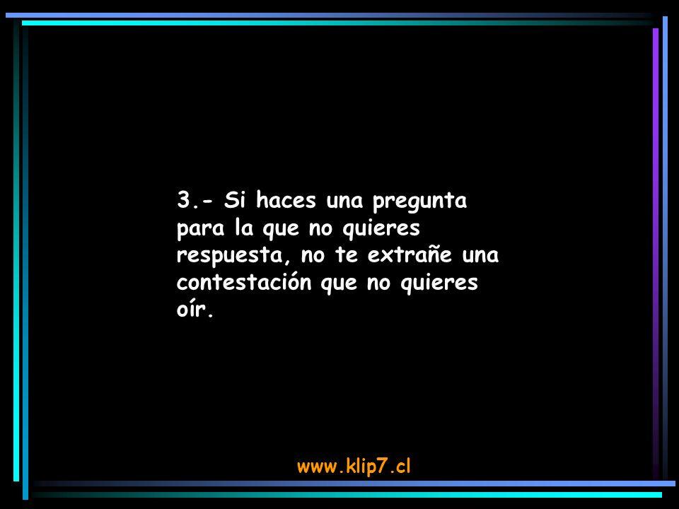 www.klip7.cl 3.- Si haces una pregunta para la que no quieres respuesta, no te extrañe una contestación que no quieres oír.