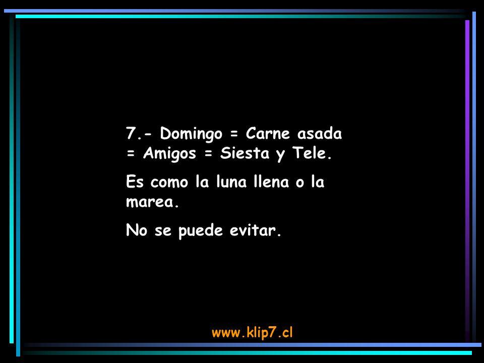 www.klip7.cl 7.- Domingo = Carne asada = Amigos = Siesta y Tele. Es como la luna llena o la marea. No se puede evitar.
