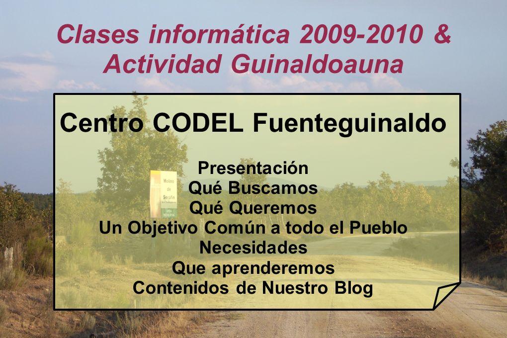 Clases informática 2009-2010 & Actividad Guinaldoauna Centro CODEL Fuenteguinaldo Presentación Qué Buscamos Qué Queremos Un Objetivo Común a todo el Pueblo Necesidades Que aprenderemos Contenidos de Nuestro Blog