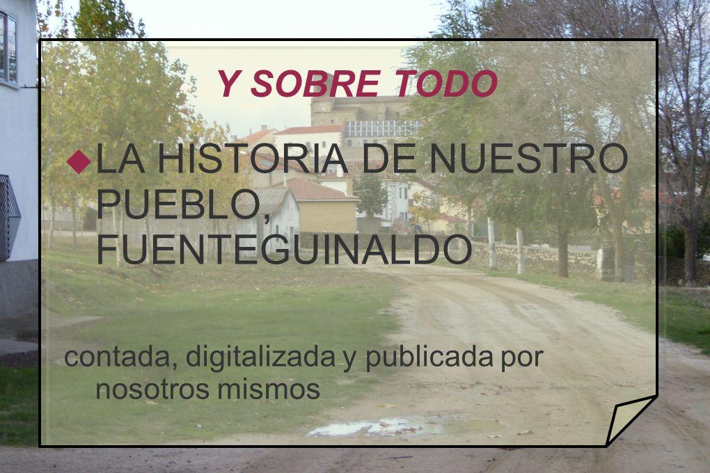 Y SOBRE TODO LA HISTORIA DE NUESTRO PUEBLO, FUENTEGUINALDO contada, digitalizada y publicada por nosotros mismos