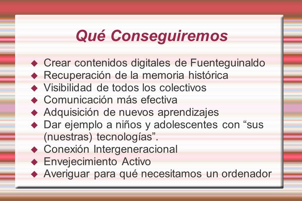 Qué Conseguiremos Crear contenidos digitales de Fuenteguinaldo Recuperación de la memoria histórica Visibilidad de todos los colectivos Comunicación más efectiva Adquisición de nuevos aprendizajes Dar ejemplo a niños y adolescentes con sus (nuestras) tecnologías.