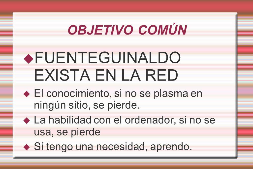 OBJETIVO COMÚN FUENTEGUINALDO EXISTA EN LA RED El conocimiento, si no se plasma en ningún sitio, se pierde.