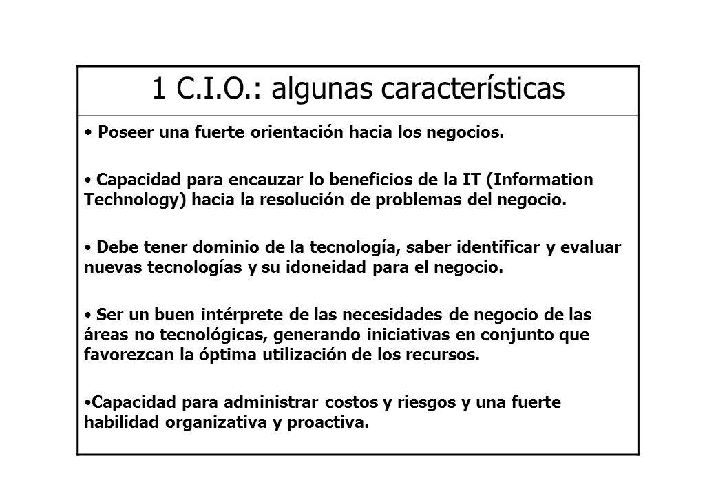 1 C.I.O.: algunas características Poseer una fuerte orientación hacia los negocios. Capacidad para encauzar lo beneficios de la IT (Information Techno