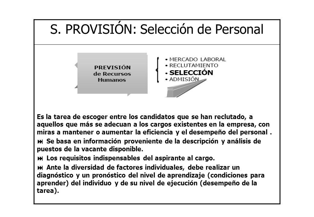S. PROVISIÓN: Selección de Personal Es la tarea de escoger entre los candidatos que se han reclutado, a aquellos que más se adecuan a los cargos exist