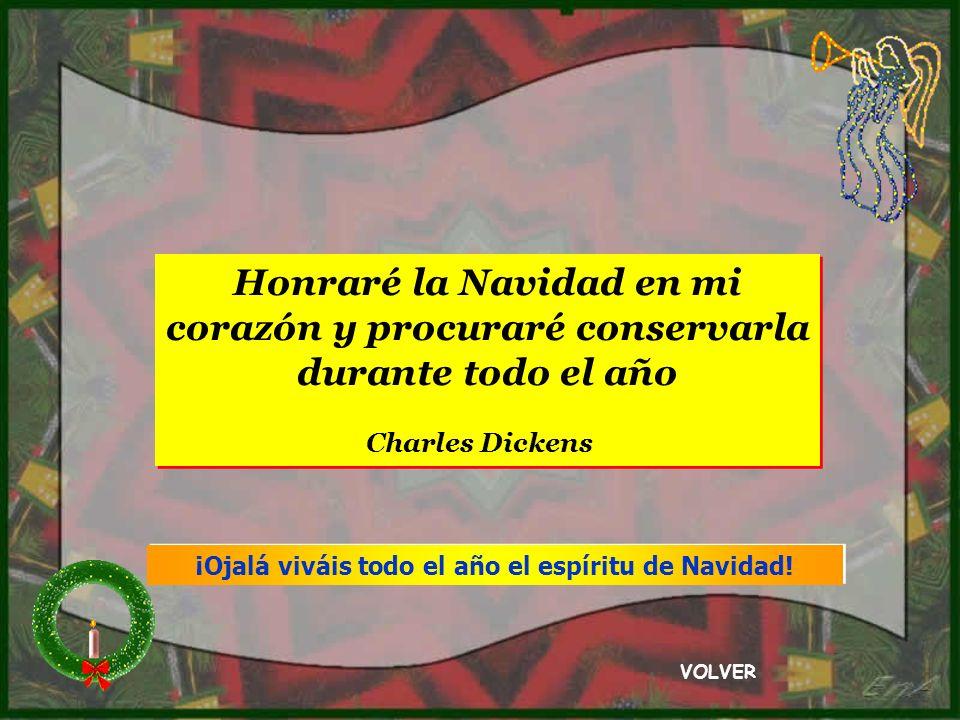 Honraré la Navidad en mi corazón y procuraré conservarla durante todo el año Charles Dickens Honraré la Navidad en mi corazón y procuraré conservarla durante todo el año Charles Dickens VOLVER ¡Ojalá viváis todo el año el espíritu de Navidad!