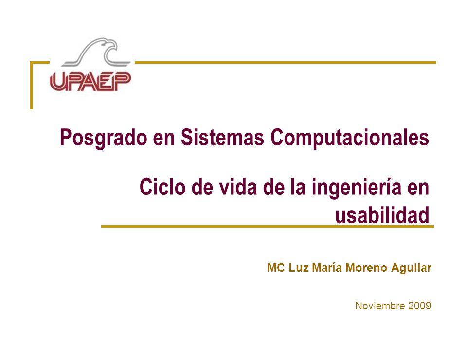 Posgrado en Sistemas Computacionales Ciclo de vida de la ingeniería en usabilidad MC Luz María Moreno Aguilar Noviembre 2009