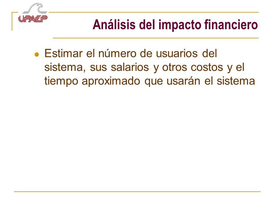 Análisis del impacto financiero Estimar el número de usuarios del sistema, sus salarios y otros costos y el tiempo aproximado que usarán el sistema