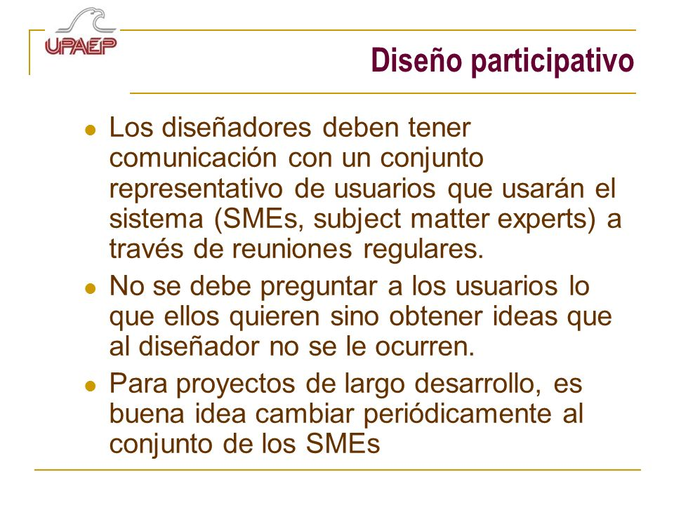 Diseño participativo Los diseñadores deben tener comunicación con un conjunto representativo de usuarios que usarán el sistema (SMEs, subject matter e