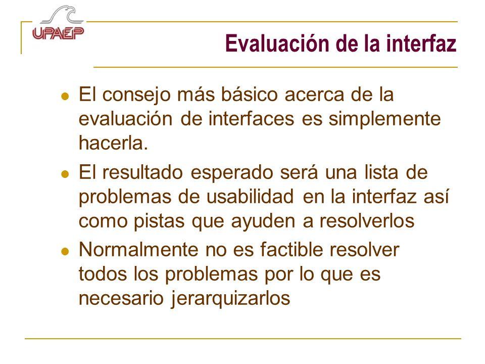 Evaluación de la interfaz El consejo más básico acerca de la evaluación de interfaces es simplemente hacerla. El resultado esperado será una lista de