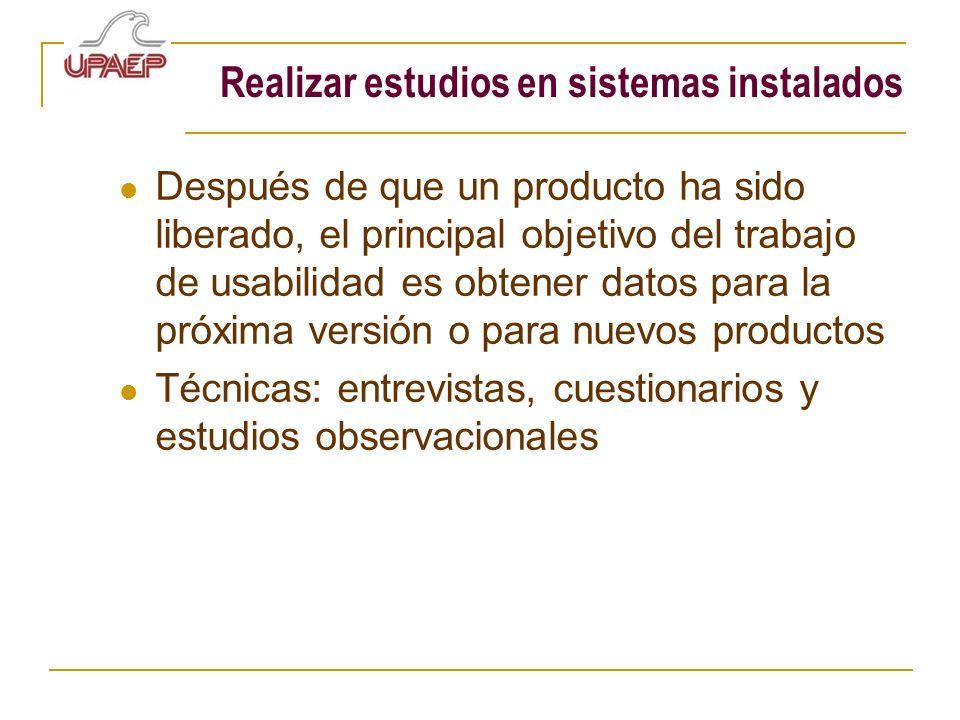 Realizar estudios en sistemas instalados Después de que un producto ha sido liberado, el principal objetivo del trabajo de usabilidad es obtener datos
